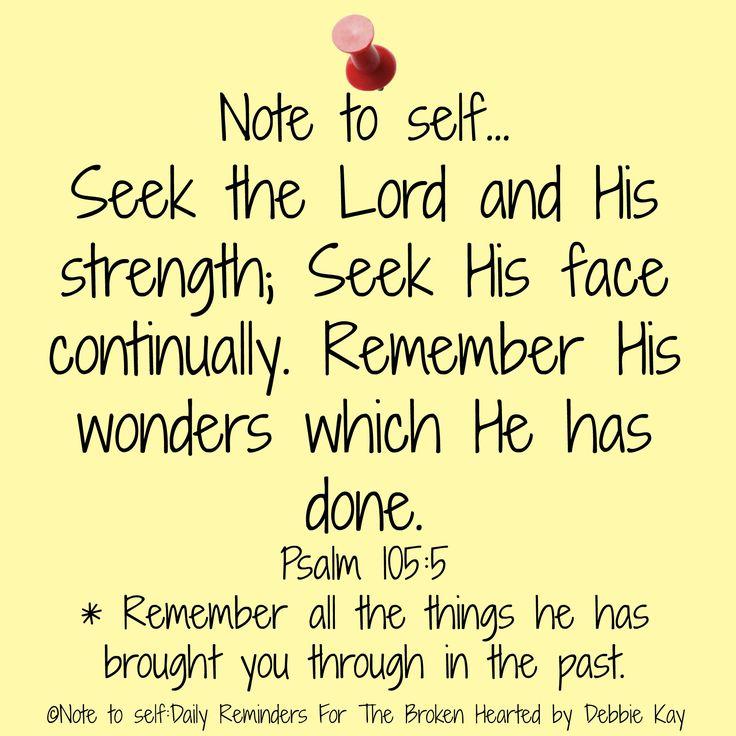 < Note to self… Seek the Lord and His strength; Seek His face continually. Remember His wonders which He has done. Psalm 105:5 * Remember all the things he has brought you through in the p…