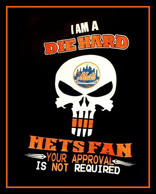 Mets: I am a Die Hard Mets Fan.  Your approval is NOT required!