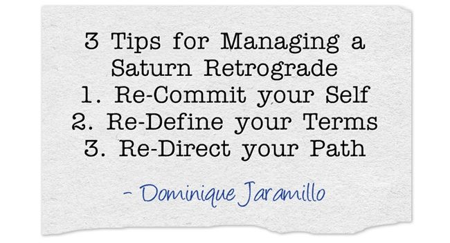 3 Tips for managing a Saturn Retrograde 1. Re-Commit your Self 2. Re-Define your Terms 3. Re-Direct your Path ~ Dominique Jaramillo http://dualityandbeyond.blogspot.com/2014/02/three-tips-for-managing-saturn.html