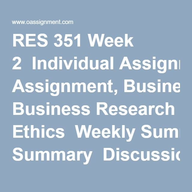 RES 351 Week 2  Individual Assignment, Business Research Ethics  Weekly Summary  Discussion Question 1  Discussion Question 2  Discussion Question 3  Discussion Question 4