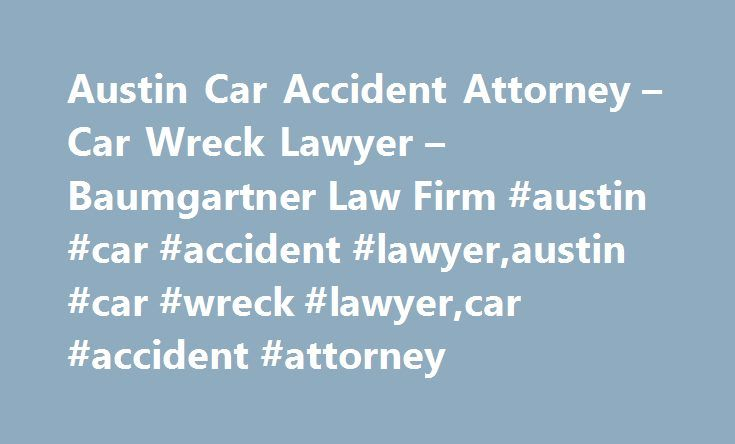 Austin Car Accident Attorney – Car Wreck Lawyer – Baumgartner Law Firm #austin #car #accident #lawyer,austin #car #wreck #lawyer,car #accident #attorney http://san-francisco.remmont.com/austin-car-accident-attorney-car-wreck-lawyer-baumgartner-law-firm-austin-car-accident-lawyeraustin-car-wreck-lawyercar-accident-attorney/  HELP FOR AUTO ACCIDENT VICTIMS IN AUSTIN If you been seriously injured in a car accident you may want to speak with an experienced personal injury lawyer before talking…