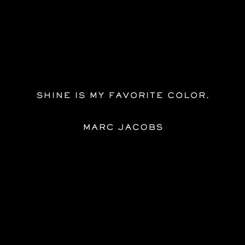 """Shine is my favorite color.""  - Marc Jacobs"