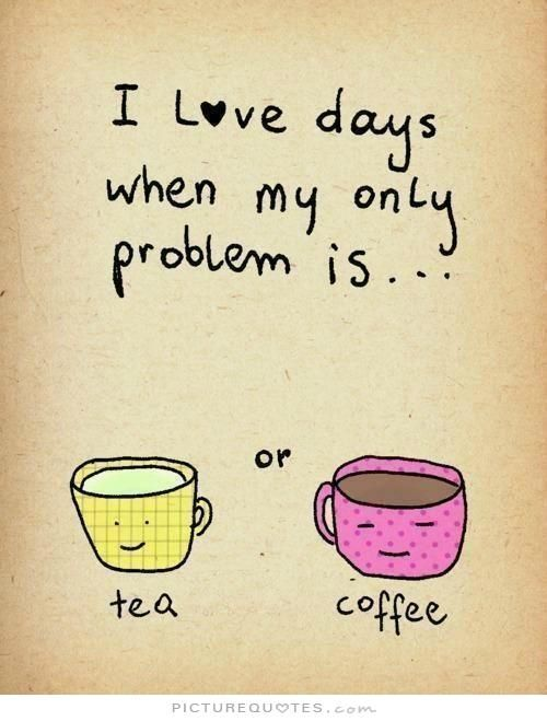I love days when my only problem is tea or coffee. Picture Quotes.