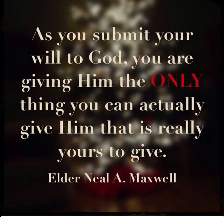 "'As you submit your will to God, you are giving Him the ONLY thing you can actually give Him that is really yours to give."" Neal A Maxwell willing heart"