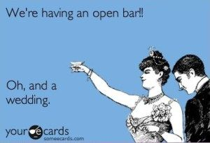 We're having an open bar!!    Oh, and a wedding. Funny because to some guests, it's true! Potential save the date?!