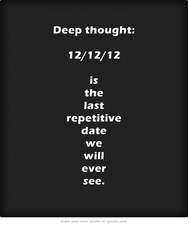 Deep thought: 12/12/12 is the last repetitive date we will ever see