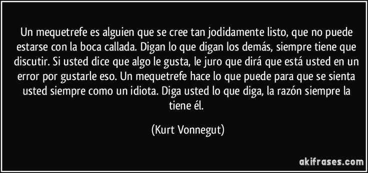 Un mequetrefe es alguien que se cree tan jodidamente listo, que no puede estarse con la boca callada. Digan lo que digan los demás, siempre tiene que discutir. Si usted dice que algo le gusta, le juro que dirá que está usted en un error por gustarle eso. Un mequetrefe hace lo que puede para que se sienta usted siempre como un idiota. Diga usted lo que diga, la razón siempre la tiene él. (Kurt Vonnegut)