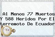 http://tecnoautos.com/wp-content/uploads/imagenes/tendencias/thumbs/al-menos-77-muertos-y-588-heridos-por-el-terremoto-de-ecuador.jpg Terremoto en Ecuador. Al menos 77 muertos y 588 heridos por el terremoto de Ecuador, Enlaces, Imágenes, Videos y Tweets - http://tecnoautos.com/actualidad/terremoto-en-ecuador-al-menos-77-muertos-y-588-heridos-por-el-terremoto-de-ecuador/