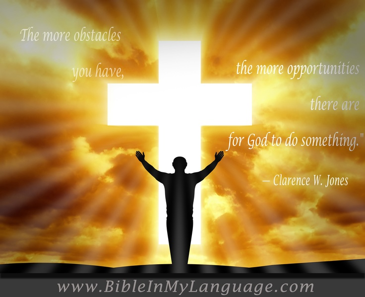 """The more obstacles you have, the more opportunities there are for God to do something.""  - Clarence W. Jones / www.bibleinmylanguage.com"