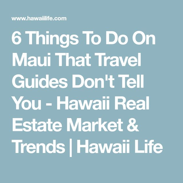 6 Things To Do On Maui That Travel Guides Don't Tell You - Hawaii Real Estate Market & Trends | Hawaii Life