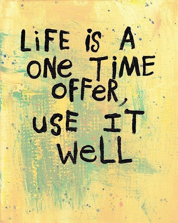 Life is a one time offer from God, use it well!