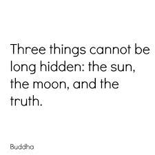 """""""Three things cannot be long hidden: the sun, the moon, and the truth."""""""