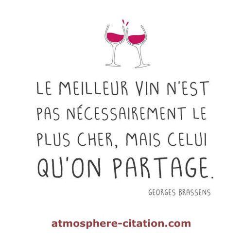 Le meilleur vin n'est pas nécessairement le plus cher, mais celui qu'on partage. (Georges BRASSENS)