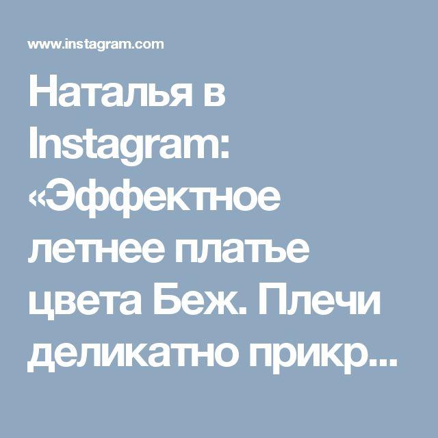 Наталья в Instagram: «Эффектное летнее платье цвета Беж. Плечи деликатно прикрыть, внизу маленький разрез. Возможно исполнение в любом цвете . Заказы принимаю по…»