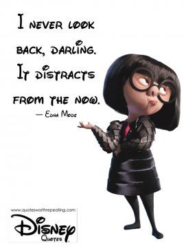 I never look back, darling. It distracts from the now.  — Edna Mode Disney Quote 12