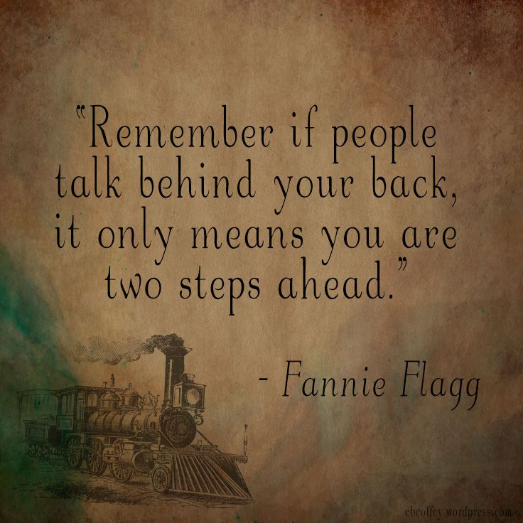 "Fannie Flagg Quote - Author Quote - ""Remember if people talk behind your back, it only means you are two steps ahead."" Designed by ebcoffey.wordpress.com"