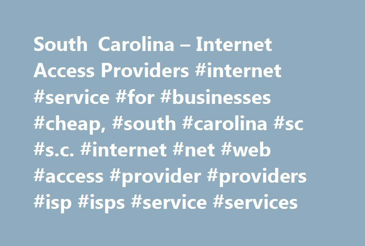 South Carolina – Internet Access Providers #internet #service #for #businesses #cheap, #south #carolina #sc #s.c. #internet #net #web #access #provider #providers #isp #isps #service #services http://broadband.nef2.com/south-carolina-internet-access-providers-internet-service-for-businesses-cheap-south-carolina-sc-s-c-internet-net-web-access-provider-providers-isp-isps-service-services/  # South Carolina Internet Access Providers FEATURED SC Internet Service Providers Feature Your SC…