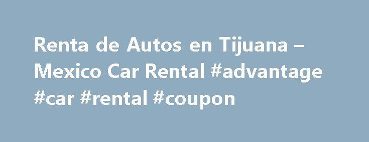 Renta de Autos en Tijuana – Mexico Car Rental #advantage #car #rental #coupon http://renta.remmont.com/renta-de-autos-en-tijuana-mexico-car-rental-advantage-car-rental-coupon/  #camionetas en renta # Mexico Car Rental Group Visite el lugar m s feliz de la tierra: Tijuana. esta sorprendente ciudad fronteriza ofrece mucho, siendo un municipio humilde, es la segunda ciudad m s grande en Baja California. S lo a unos minutos de la frontera m s transitada a los Estados Unidos de Am rica. Visite el…