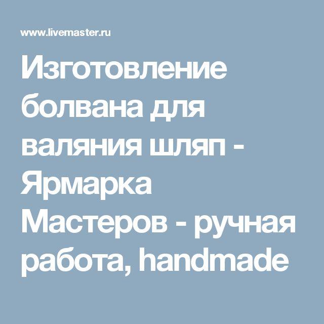 Изготовление болвана для валяния шляп - Ярмарка Мастеров - ручная работа, handmade
