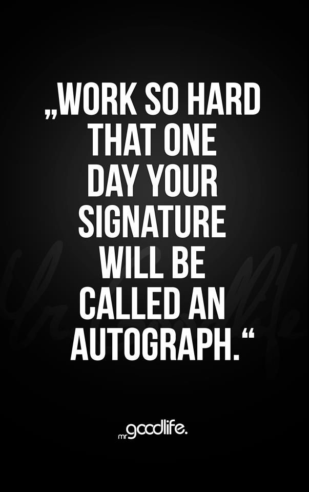 Work So Hard That One Day Your Signature Will Be Called An Autograph . . . But Not On A Check! #life_quotes #wordsofwisdom #hard_work