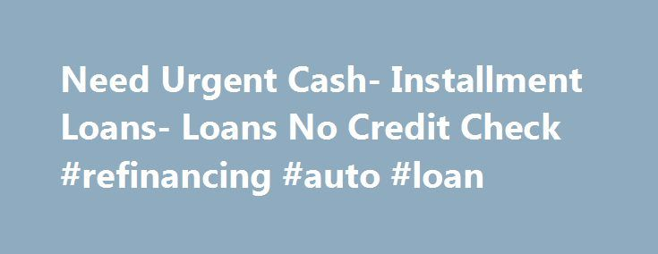 Need Urgent Cash- Installment Loans- Loans No Credit Check #refinancing #auto #loan http://loan-credit.nef2.com/need-urgent-cash-installment-loans-loans-no-credit-check-refinancing-auto-loan/  #loans without credit check # Loans No Credit Check Are you searching for loans that can be availed without facing much hassle? If yes then apply for loans no credit check at Installment Loan. As the name suggest you can get this loan without undergoing frustrating credit checks. You can apply with us…