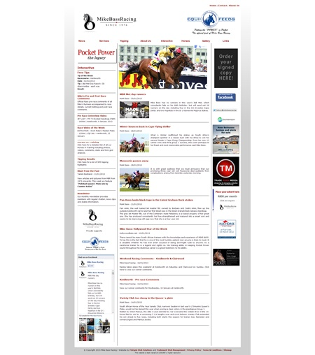 Mike Bass Racing:      Our very first website and one of the most advanced and dynamic websites in South African Horse Racing. Mike Bass, one of South Africa's leading race horse trainers, requested a website that could be fully interactive with his owners and fan base. All web content is managed and maintained (including all article content) by Trade Mark Media.