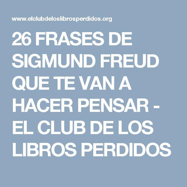 26 FRASES DE SIGMUND FREUD QUE TE VAN A HACER PENSAR - EL CLUB DE LOS LIBROS PERDIDOS