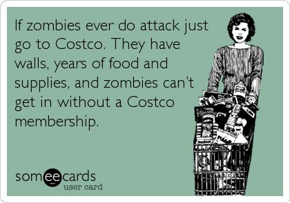 If zombies ever do attack just go to Costco. They have walls, years of food and supplies, and zombies can't get in without a Costco membership.