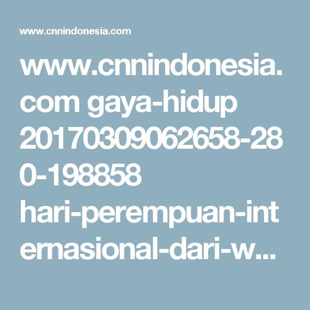 www.cnnindonesia.com gaya-hidup 20170309062658-280-198858 hari-perempuan-internasional-dari-waktu-ke-waktu