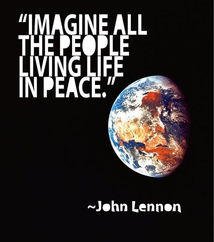 Imagine all the people living life in peace. -- John Lennon