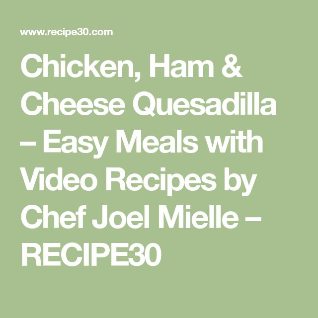 Chicken, Ham & Cheese Quesadilla – Easy Meals with Video Recipes by Chef Joel Mielle – RECIPE30