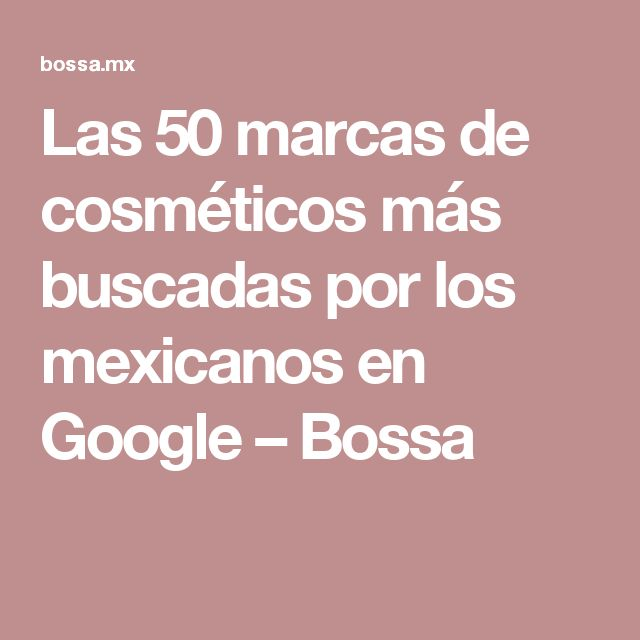 Las 50 marcas de cosméticos más buscadas por los mexicanos en Google – Bossa