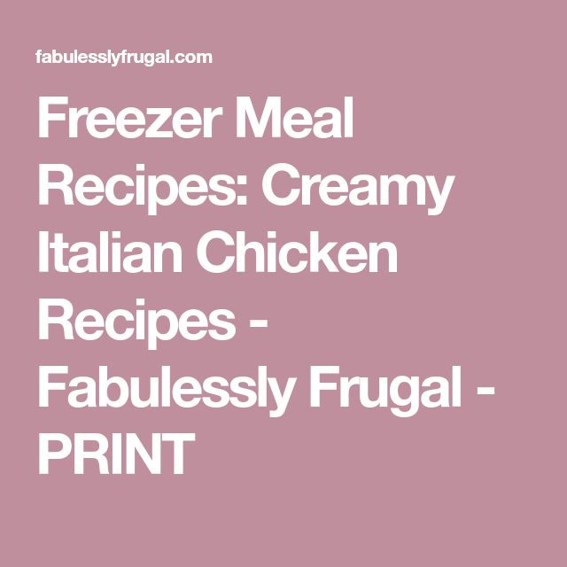 Freezer Meal Recipes: Creamy Italian Chicken Recipes - Fabulessly Frugal - PRINT
