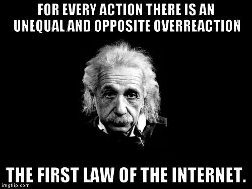 Albert Einstein 1   FOR EVERY ACTION THERE IS AN UNEQUAL AND OPPOSITE OVERREACTION THE FIRST LAW OF THE INTERNET.   image tagged in memes,albert einstein 1,funny,reactions,internet   made w/ Imgflip meme maker