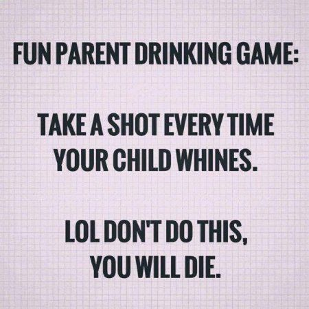 "I don't have whiney children so I could change mine to ""take a shot every time a coworker whines about traveling"". I would die for sure."