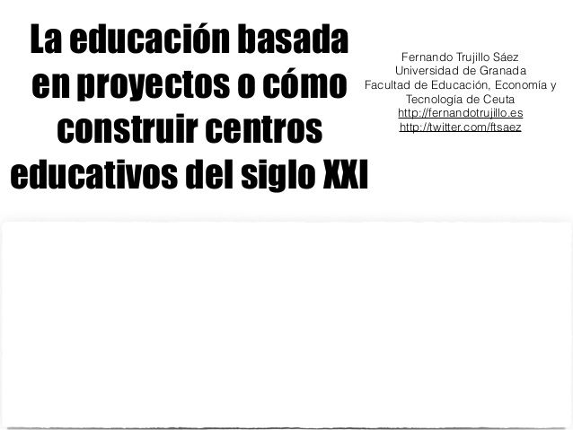 La educación basada en proyectos o cómo construir centros educativos en el siglo XXI by Fernando Trujillo via slideshare
