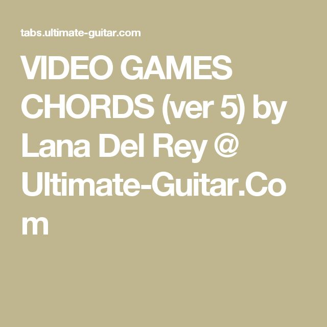 VIDEO GAMES CHORDS (ver 5) by Lana Del Rey @ Ultimate-Guitar.Com