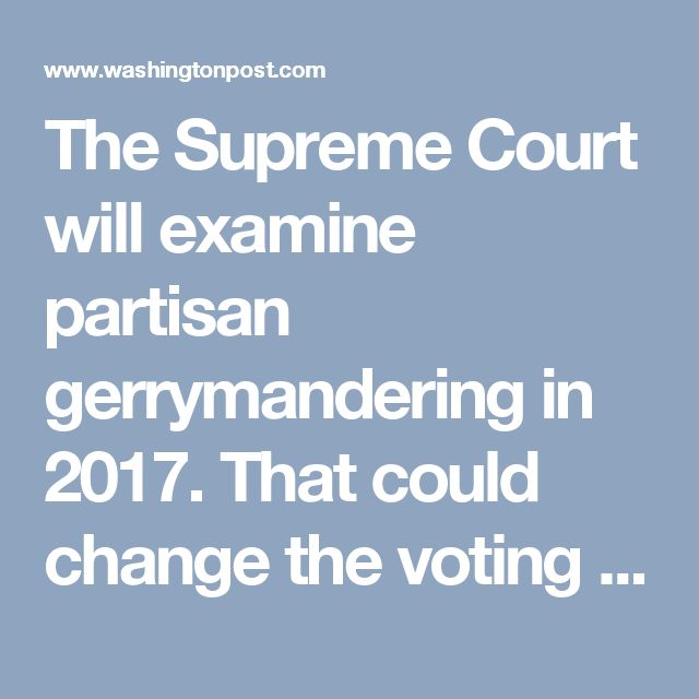 The Supreme Court will examine partisan gerrymandering in 2017. That could change the voting map. - The Washington Post