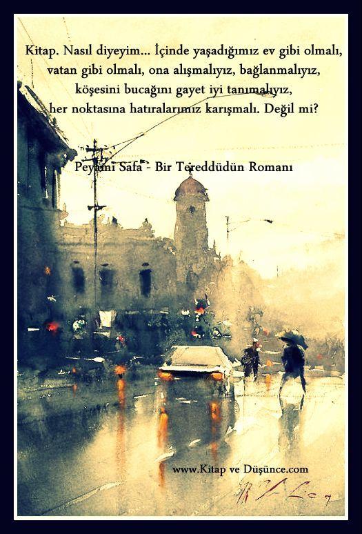 """""""Kitap. Nasıl diyeyim... İçinde yaşadığımız ev gibi olmalı, vatan gibi olmalı, ona alışmalıyız, bağlanmalıyız, köşesini bucağını gayet iyi tanımalıyız, her noktasına hatıralarımız karışmalı. Değil mi?"""" Peyami Safa - Bir Tereddüdün Romanı"""