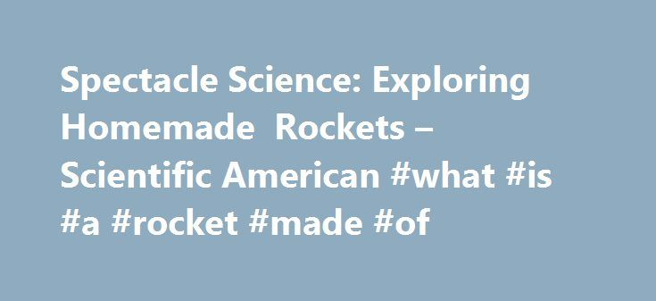 Spectacle Science: Exploring Homemade Rockets – Scientific American #what #is #a #rocket #made #of http://pet.nef2.com/spectacle-science-exploring-homemade-rockets-scientific-american-what-is-a-rocket-made-of/  # Spectacle Science: Exploring Homemade Rockets Key concepts Chemical reactions Physics Gravity Rockets Thrust Pressurization Introduction Have you ever marveled at how fireworks, toy rockets or real spacecraft can launch into the air? It can be an amazing thing to witness. It is…