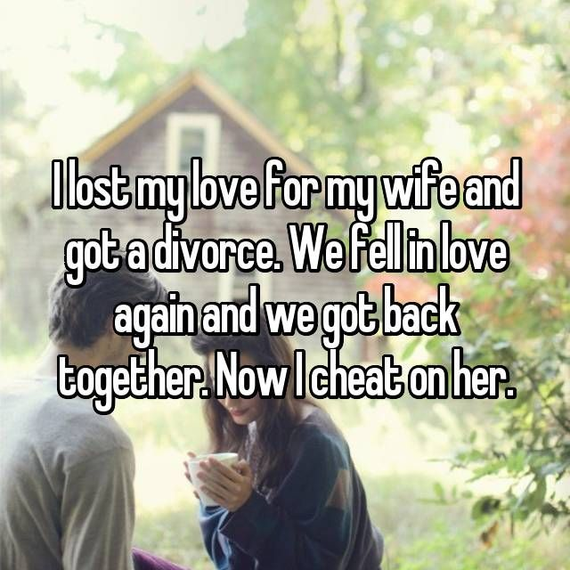 I lost my love for my wife and got a divorce  We fell in