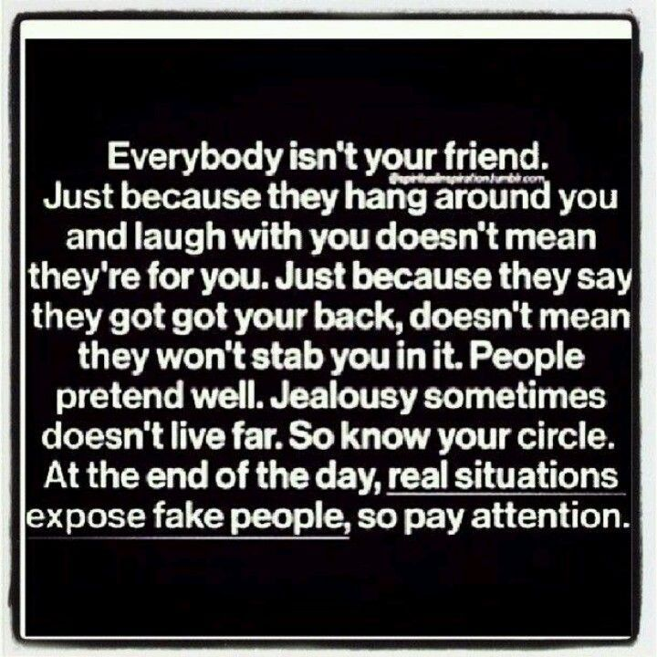 Everybody who laughs with you and says they will be there isn't always your friend. Betrayal.