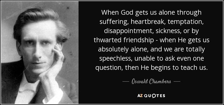 Oswald Chambers quote: When God gets us alone through suffering ...