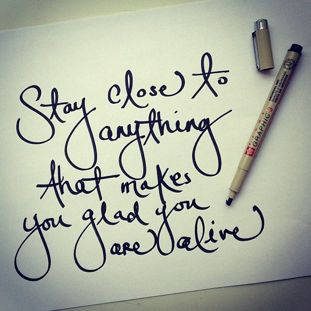 Tattoo Quotes Handwritten: Stay Close To Anything That Makes You Glad You Are Alive