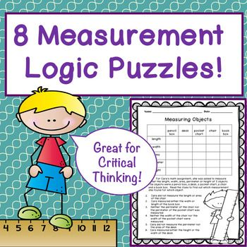 I have created 8 Measurement Themed logic puzzles that would be appropriate for logic puzzle beginners. The students do not have to measure while doing these puzzles. These puzzles help with learning measurement vocabulary.  They use vocabulary such as area, weight, perimeter, length, time, width, etc.