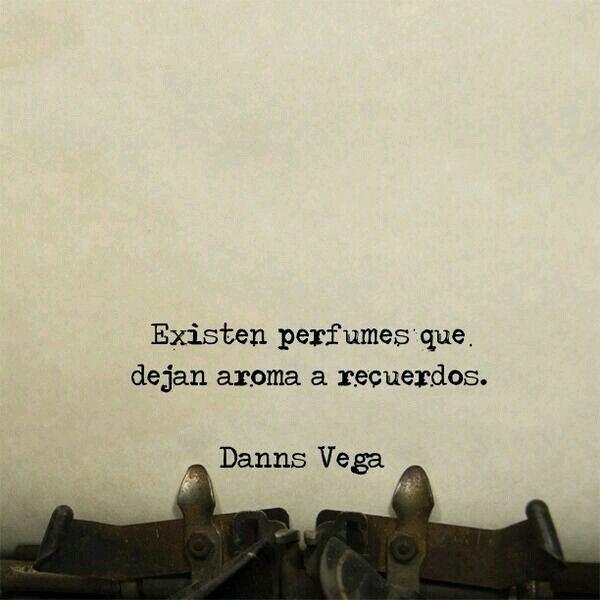 Existen perfumes que dejan aroma a recuerdos. Danns Vega. #frases #citas