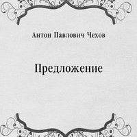 Антон Павлович Чехов Предложение