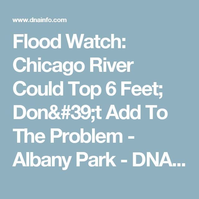 Flood Watch: Chicago River Could Top 6 Feet; Don't Add To The Problem  - Albany Park - DNAinfo Chicago