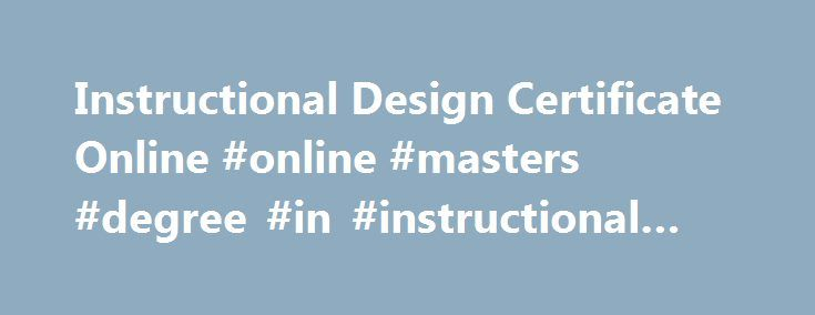 Instructional Design Certificate Online #online #masters #degree #in #instructional #design http://riverside.nef2.com/instructional-design-certificate-online-online-masters-degree-in-instructional-design/  # Graduate CertificateBegins every Fall (August), Spring (January) Summer (May) 12 Credits 1+ Year to Complete 100% Online Live Web Classes Held Evenings/Weekends Semester-based Courses In-State Tuition Regardless of Residency What Is Instructional Design? The field of Instructional Design…