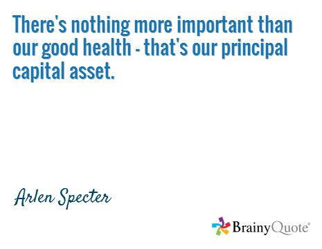 There's nothing more important than our good health - that's our principal capital asset. / Arlen Specter
